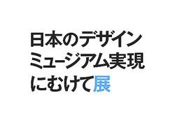 「日本のデザインミュージアム実現にむけて展」今秋開催へ