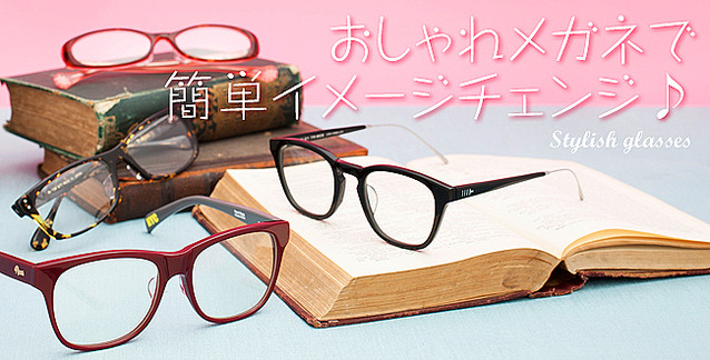 メガネは顔の一部です! おしゃれメガネで簡単イメージチェンジ♪