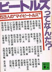 """香月利一編『ビートルズってなんだ? 53人の""""マイ・ビートルズ""""』講談社文庫(1984年刊、現在版元品切れ) 1966年のビートルズ来日から1980年のジョン・レノンの死までのあいだに、日本の著名人たちがビートルズについて書いたあまたの文章を再録した本。その執筆者は、寺山修司、安倍寧、水野晴郎、星加ルミ子、藤島泰助、阿木翁助、北杜夫、大佛次郎、遠藤周作、石津謙介、いいだもも、小汀利得、青島幸男、野坂昭如、なだいなだ、富岡多恵子、草森紳一、林光、安達元彦、竹中労、三橋一夫、浅井慎平、草野心平、淀川長治、鈴木志郎康、白石かずこ、佐藤信、大藪春彦、植草甚一、谷川俊太郎、河村要助、三木卓、和田誠、大森一樹、萩原朔美、矢吹申彦、三上寛、石坂敬一、横尾忠則、松尾翼、及川正通、虫明亜呂無、永六輔、飯村隆彦、木村東介、村上龍、宇野亜喜良、長新太、真鍋博、灘本唯人、粟津潔、山藤章二、山川健一と、日本のポップカルチャー史そのものを見るような顔ぶれだ。"""