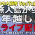 「ナスDの大冒険YouTube版」が無人島から年越しで生ライブ配信