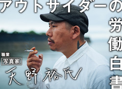 「のたれ死に上等っす」 漂流写真家・天野裕氏がつかんだ理想の仕事。