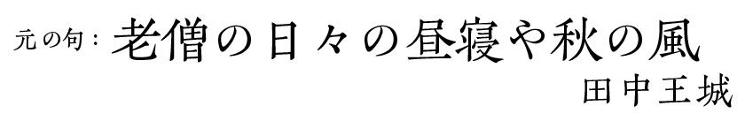 元の句:老僧の日々の昼寝や秋の風/田中王城