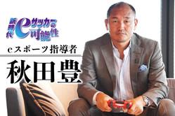 「夢を見てもらいたい」秋田豊が見出したeスポーツサッカーの可能性